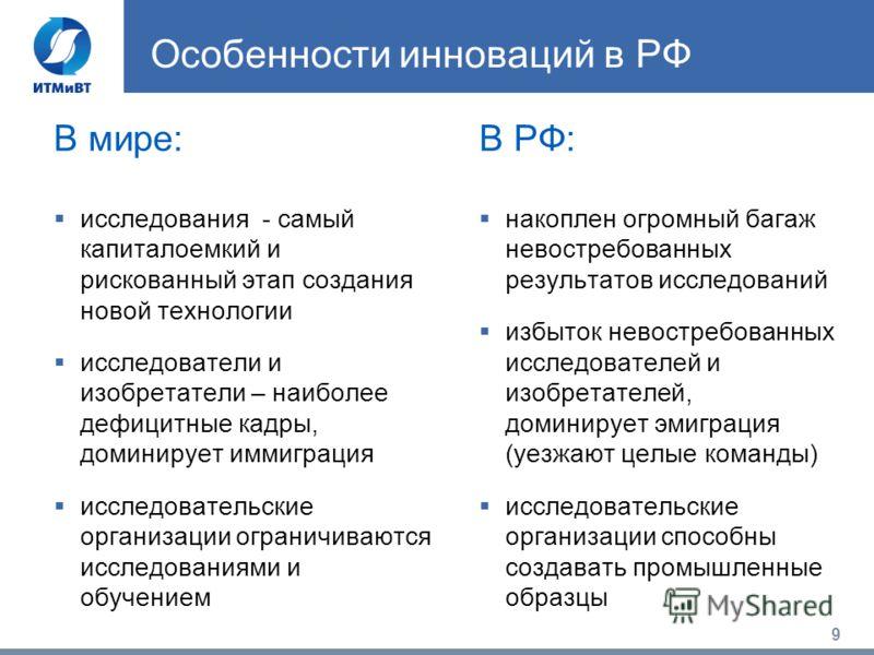 9 Особенности инноваций в РФ В мире: исследования - самый капиталоемкий и рискованный этап создания новой технологии исследователи и изобретатели – наиболее дефицитные кадры, доминирует иммиграция исследовательские организации ограничиваются исследов