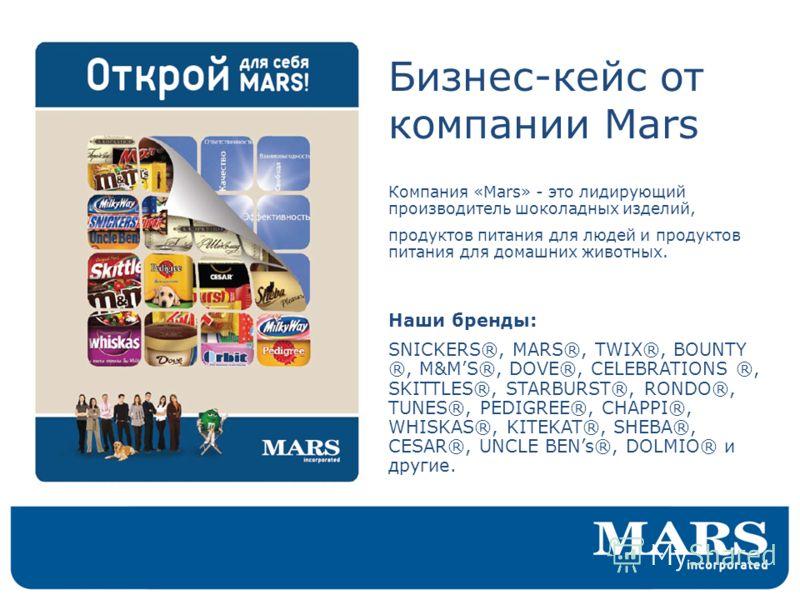 Бизнес-кейс от компании Mars Компания «Mars» - это лидирующий производитель шоколадных изделий, продуктов питания для людей и продуктов питания для домашних животных. Наши бренды: SNICKERS®, MARS®, TWIX®, BOUNTY ®, M&MS®, DOVE®, CELEBRATIONS ®, SKITT