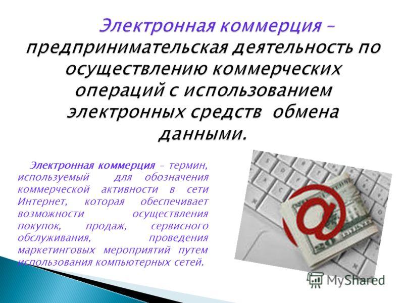 Электронная коммерция – термин, используемый для обозначения коммерческой активности в сети Интернет, которая обеспечивает возможности осуществления покупок, продаж, сервисного обслуживания, проведения маркетинговых мероприятий путем использования ко