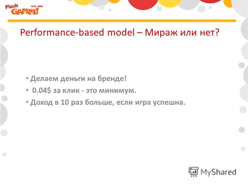 Делаем деньги на бренде! 0.04$ за клик - это минимум. Доход в 10 раз больше, если игра успешна. Performance-based model – Мираж или нет?