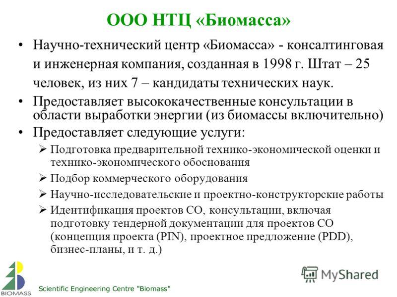 ООО НТЦ «Биомасса» Научно-технический центр «Биомасса» - консалтинговая и инженерная компания, созданная в 1998 г. Штат – 25 человек, из них 7 – кандидаты технических наук. Предоставляет высококачественные консультации в области выработки энергии (из