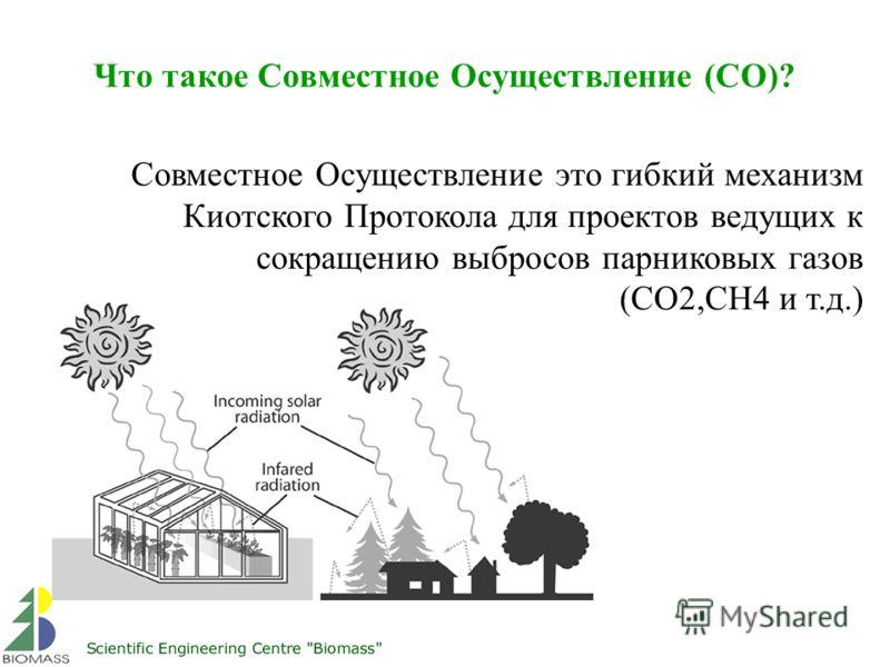 Что такое Совместное Осуществление (СО)? Совместное Осуществление это гибкий механизм Киотского Протокола для проектов ведущих к сокращению выбросов парниковых газов (CO2,CH4 и т.д.)