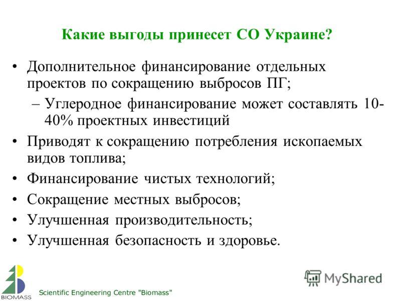 Какие выгоды принесет СО Украине? Дополнительное финансирование отдельных проектов по сокращению выбросов ПГ; –Углеродное финансирование может составлять 10- 40% проектных инвестиций Приводят к сокращению потребления ископаемых видов топлива; Финанси