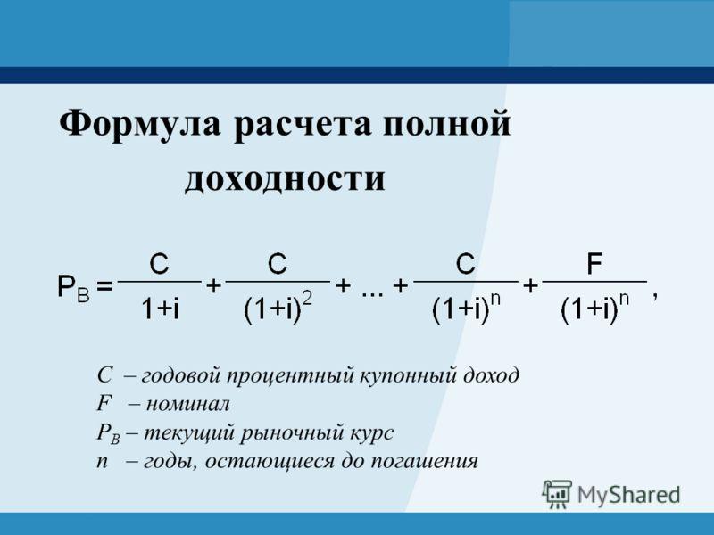 Формула расчета полной доходности C – годовой процентный купонный доход F – номинал Р B – текущий рыночный курс n – годы, остающиеся до погашения
