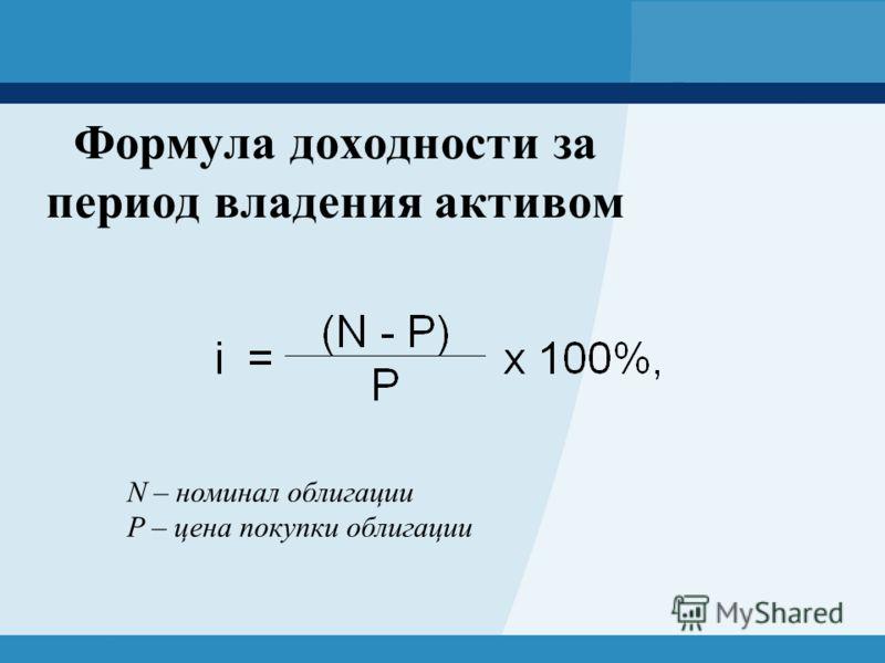 Формула доходности за период владения активом N – номинал облигации P – цена покупки облигации
