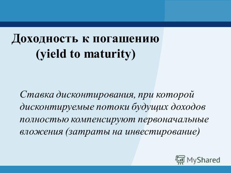 Доходность к погашению (yield to maturity) Ставка дисконтирования, при которой дисконтируемые потоки будущих доходов полностью компенсируют первоначальные вложения (затраты на инвестирование)