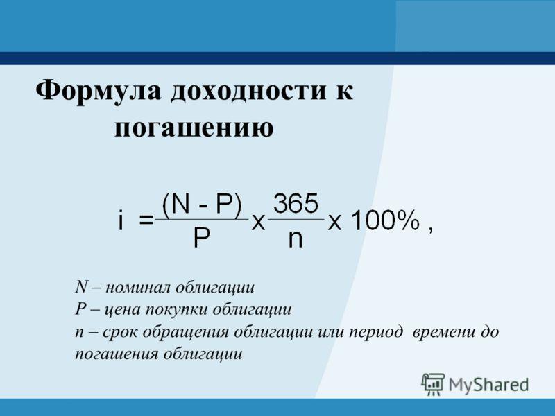 Формула доходности к погашению N – номинал облигации P – цена покупки облигации n – срок обращения облигации или период времени до погашения облигации