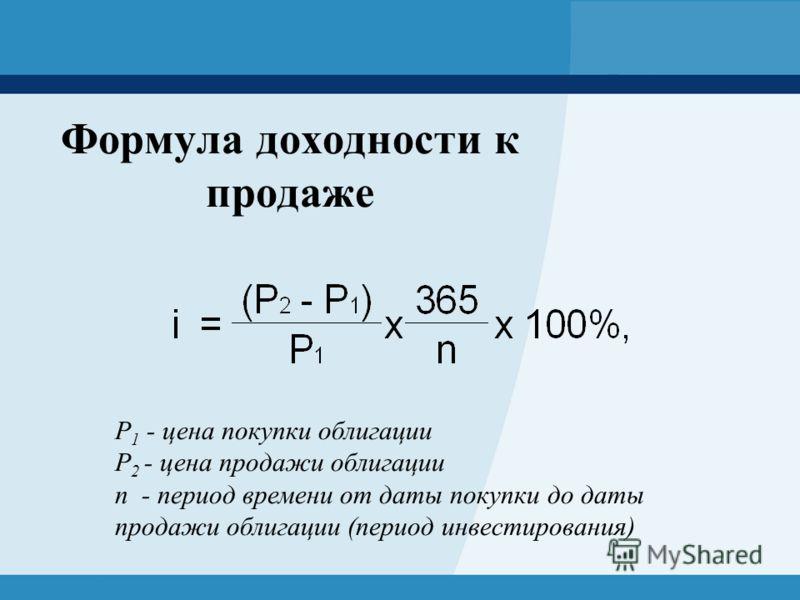 Формула доходности к продаже Р 1 - цена покупки облигации Р 2 - цена продажи облигации n - период времени от даты покупки до даты продажи облигации (период инвестирования)