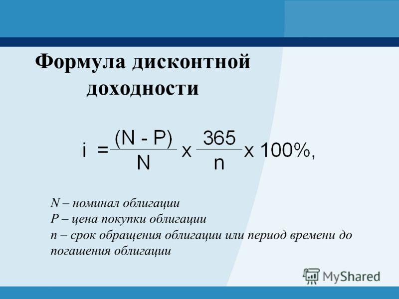 Формула дисконтной доходности N – номинал облигации P – цена покупки облигации n – срок обращения облигации или период времени до погашения облигации