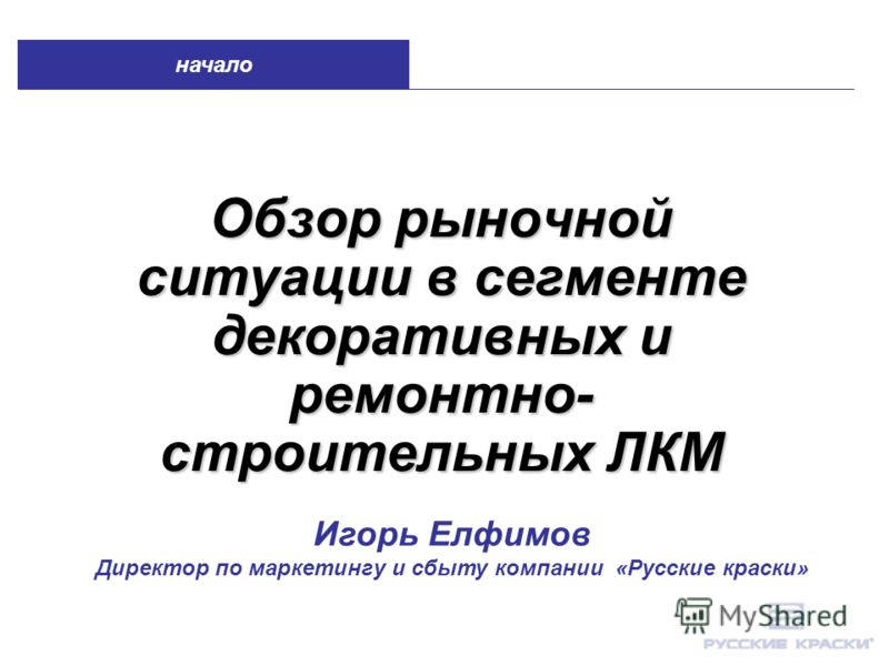 Обзор рыночной ситуации в сегменте декоративных и ремонтно- строительных ЛКМ начало Игорь Елфимов Директор по маркетингу и сбыту компании «Русские краски»