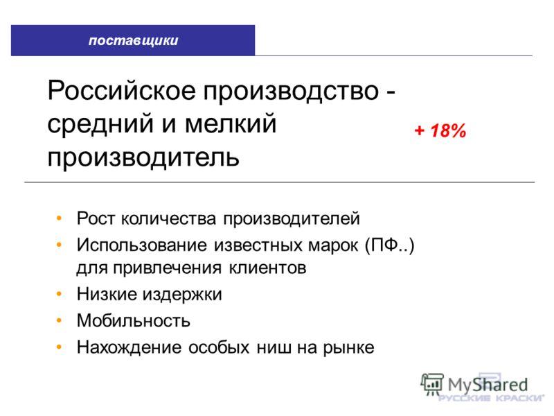 Российское производство - средний и мелкий производитель + 18% Рост количества производителей Использование известных марок (ПФ..) для привлечения клиентов Низкие издержки Мобильность Нахождение особых ниш на рынке поставщики
