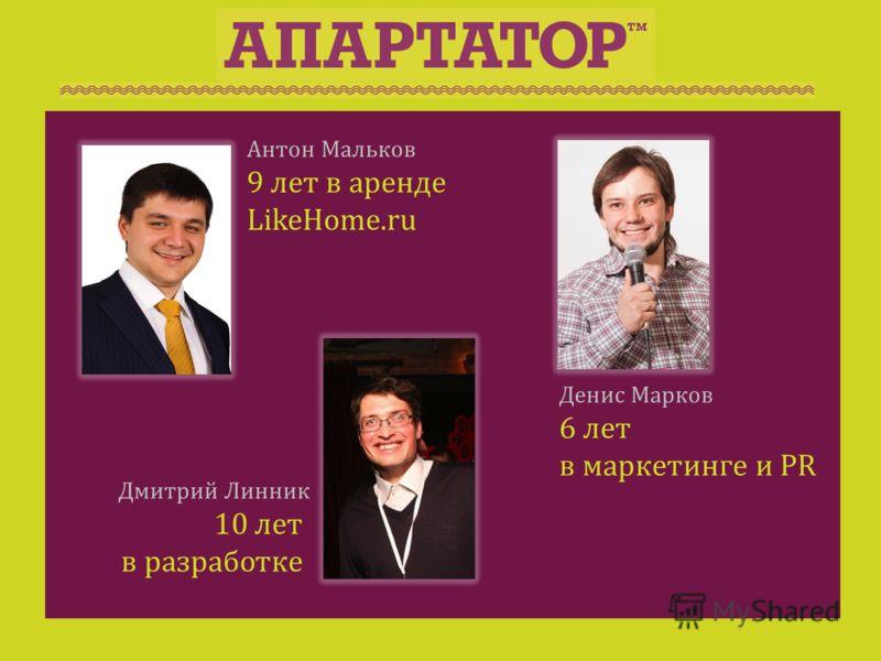 Антон Мальков 9 лет в аренде LikeHome.ru Дмитрий Линник 10 лет в разработке Денис Марков 6 лет в маркетинге и PR
