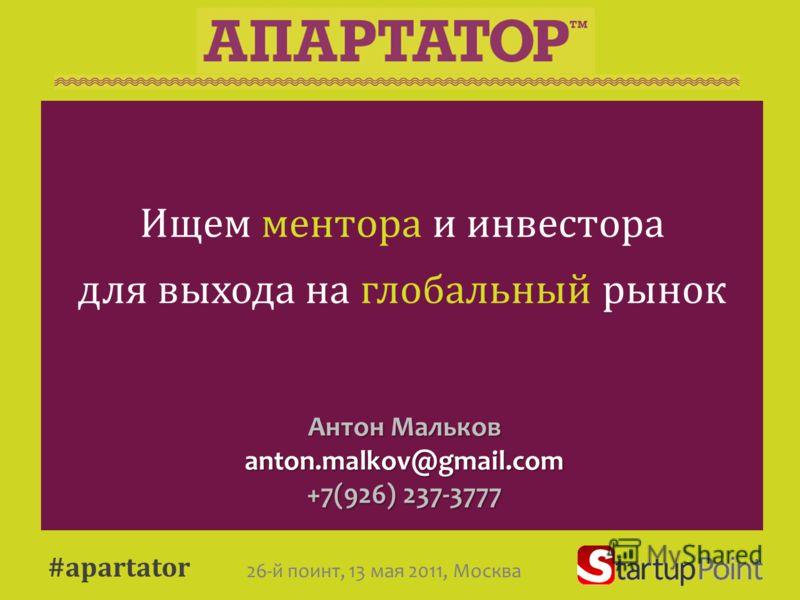 Антон Мальков anton.malkov@gmail.com +7(926) 237-3777 Ищем ментора и инвестора для выхода на глобальный рынок #apartator 26-й поинт, 13 мая 2011, Москва