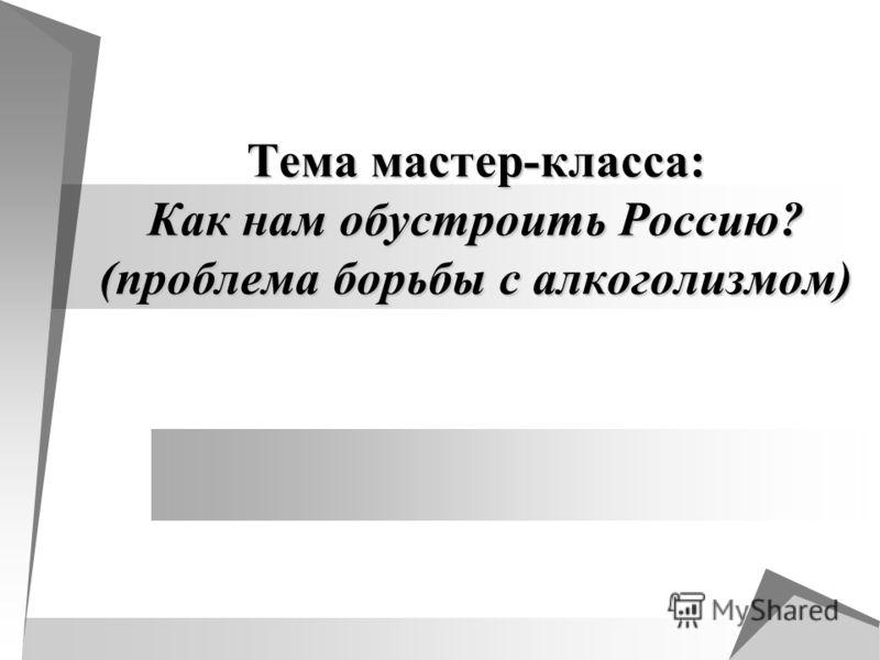 Тема мастер-класса: Как нам обустроить Россию? (проблема борьбы с алкоголизмом)