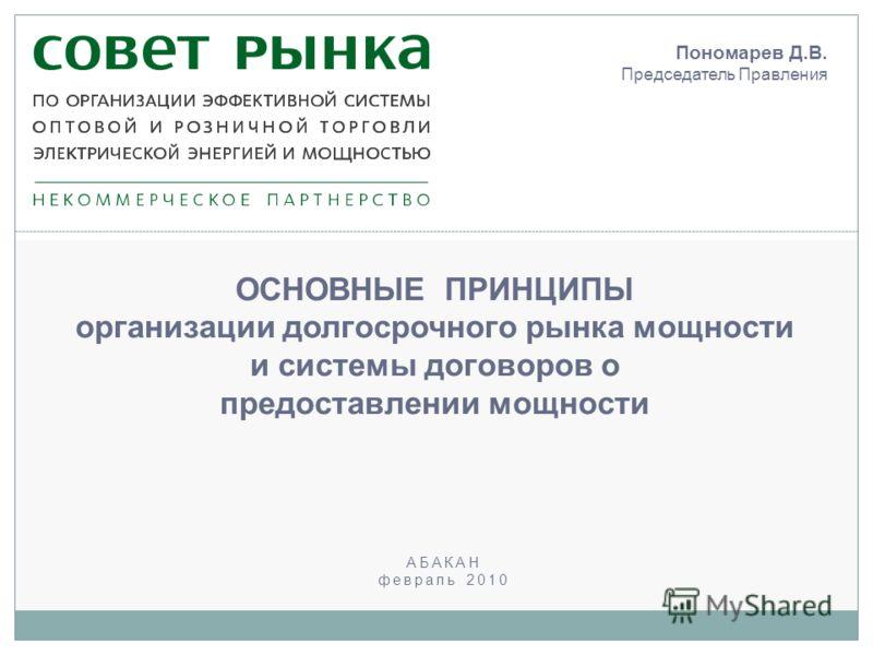 АБАКАН февраль 2010 ОСНОВНЫЕ ПРИНЦИПЫ организации долгосрочного рынка мощности и системы договоров о предоставлении мощности Пономарев Д.В. Председатель Правления
