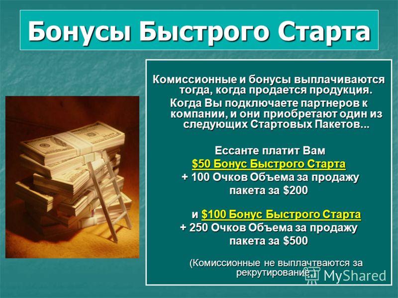 Бонусы Быстрого Старта Комиссионные и бонусы выплачиваются тогда, когда продается продукция. Когда Вы подключаете партнеров к компании, и они приобретают один из следующих Стартовых Пакетов... Ессанте платит Вам Ессанте платит Вам $50 Бонус Быстрого