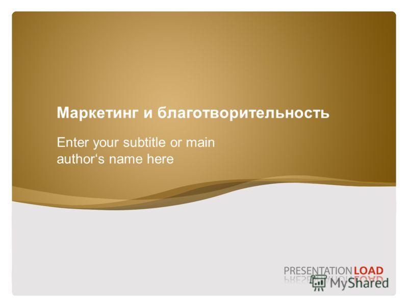 Маркетинг и благотворительность Enter your subtitle or main authors name here