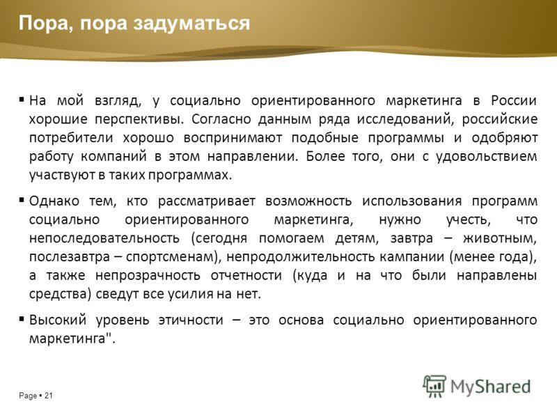 Page 21 Пора, пора задуматься На мой взгляд, у социально ориентированного маркетинга в России хорошие перспективы. Согласно данным ряда исследований, российские потребители хорошо воспринимают подобные программы и одобряют работу компаний в этом напр