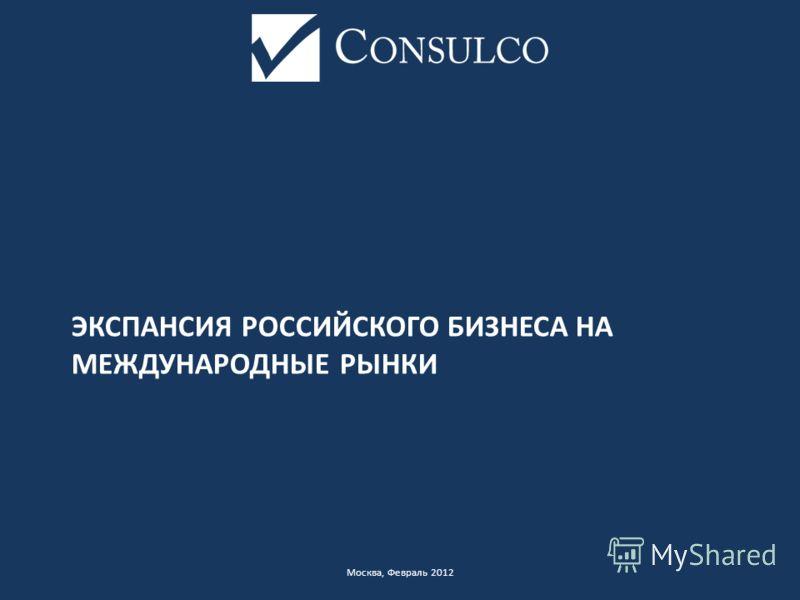 ЭКСПАНСИЯ РОССИЙСКОГО БИЗНЕСА НА МЕЖДУНАРОДНЫЕ РЫНКИ Москва, Февраль 2012