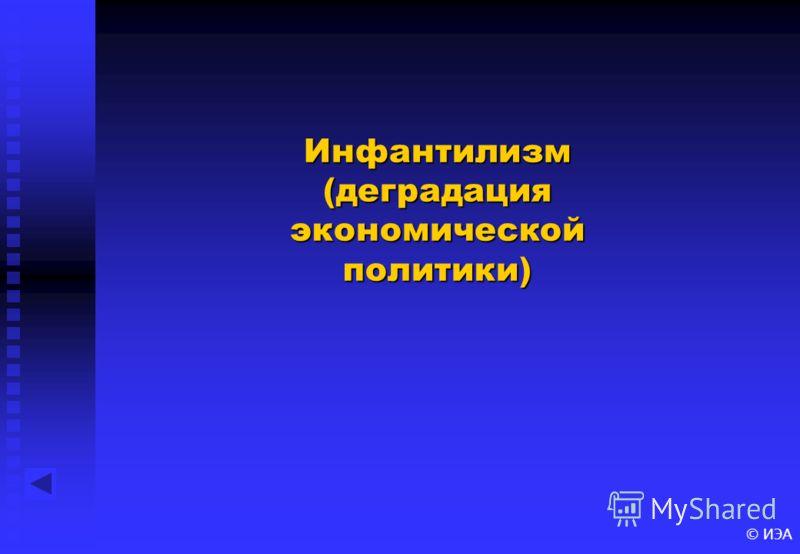 © ИЭА Инфантилизм (деградация экономической политики)