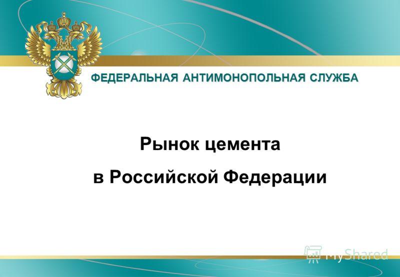 ФЕДЕРАЛЬНАЯ АНТИМОНОПОЛЬНАЯ СЛУЖБА Рынок цемента в Российской Федерации