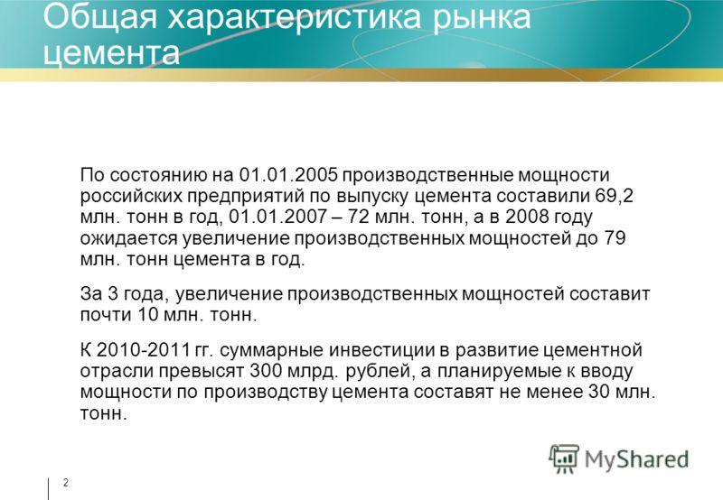 2 Общая характеристика рынка цемента По состоянию на 01.01.2005 производственные мощности российских предприятий по выпуску цемента составили 69,2 млн. тонн в год, 01.01.2007 – 72 млн. тонн, а в 2008 году ожидается увеличение производственных мощност