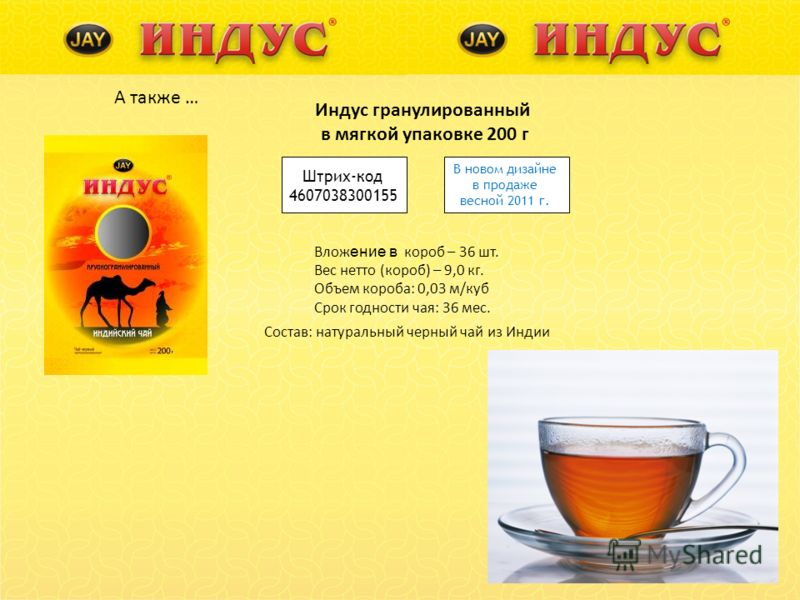 А также … Индус гранулированный в мягкой упаковке 200 г Штрих-код 4607038300155 Влож ение в короб – 36 шт. Вес нетто (короб) – 9,0 кг. Объем короба: 0,03 м/куб Срок годности чая: 36 мес. Состав: натуральный черный чай из Индии В новом дизайне в прода