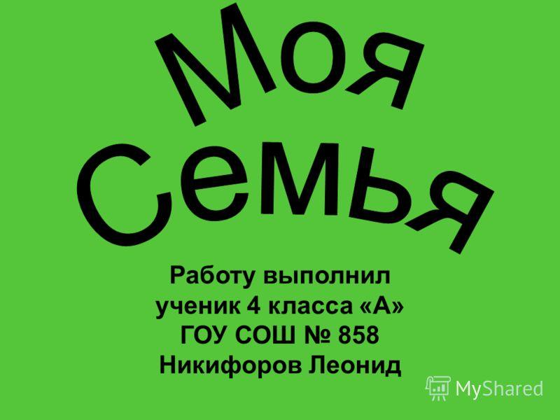 Работу выполнил ученик 4 класса «А» ГОУ СОШ 858 Никифоров Леонид