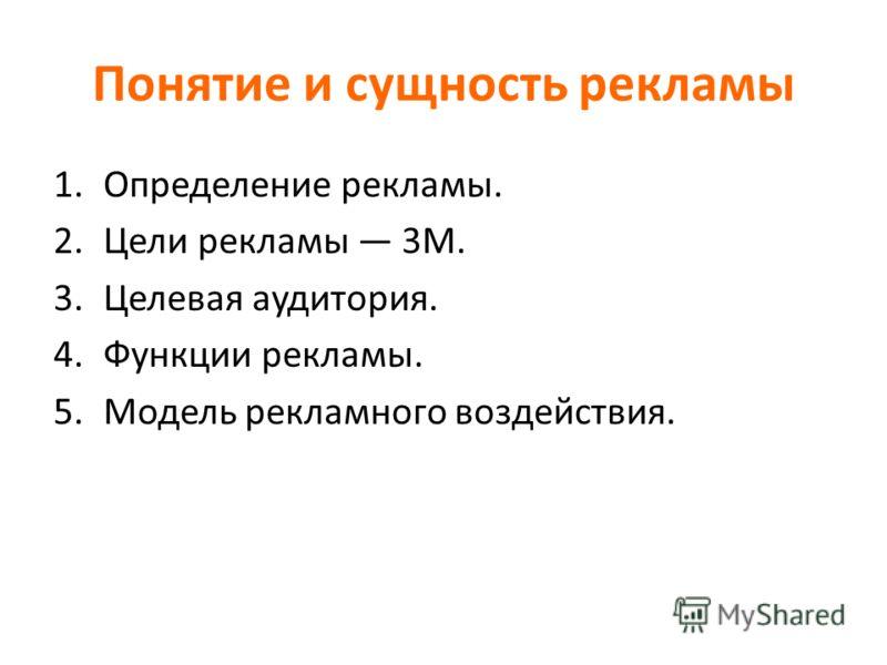 Понятие и сущность рекламы 1.Определение рекламы. 2.Цели рекламы 3М. 3.Целевая аудитория. 4.Функции рекламы. 5.Модель рекламного воздействия.