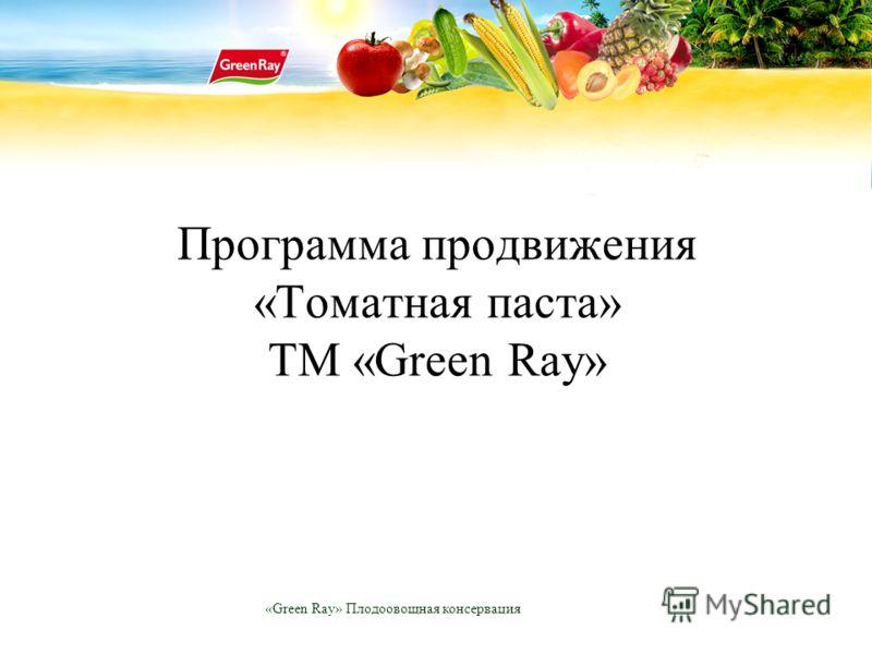 «Green Ray» Плодоовощная консервация Программа продвижения «Томатная паста» ТМ «Green Ray»