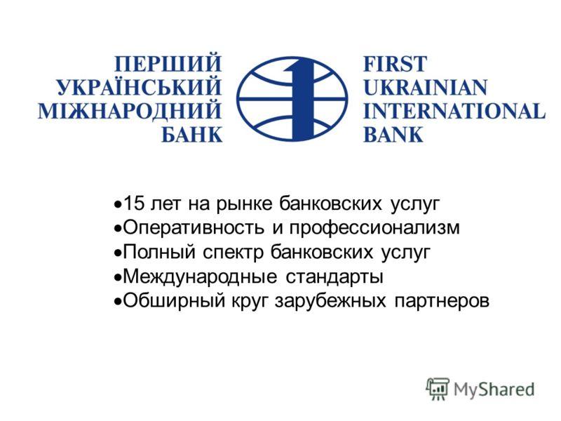 15 лет на рынке банковских услуг Оперативность и профессионализм Полный спектр банковских услуг Международные стандарты Обширный круг зарубежных партнеров