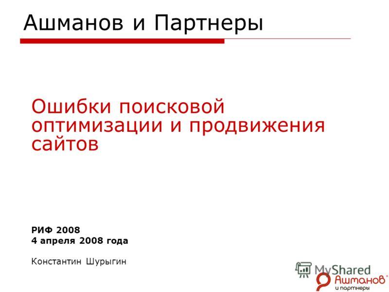 Ашманов и Партнеры Ошибки поисковой оптимизации и продвижения сайтов РИФ 2008 4 апреля 2008 года Константин Шурыгин