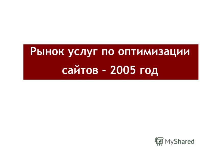 Рынок услуг по оптимизации сайтов – 2005 год