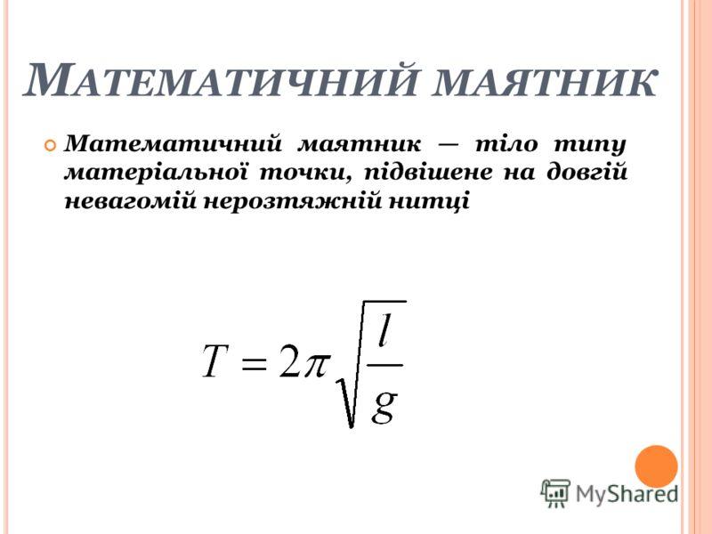 М АТЕМАТИЧНИЙ МАЯТНИК Математичний маятник тіло типу матеріальної точки, підвішене на довгій невагомій нерозтяжній нитці