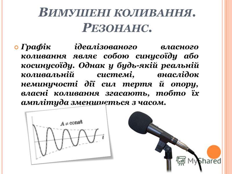В ИМУШЕНІ КОЛИВАННЯ. Р ЕЗОНАНС. Графік ідеалізованого власного коливання являє собою синусоїду або косинусоїду. Однак у будь-якій реальній коливальній