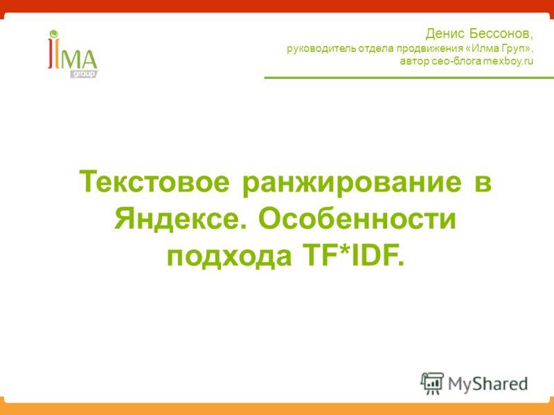 Денис Бессонов, руководитель отдела продвижения «Илма Груп», автор сео-блога mexboy.ru Текстовое ранжирование в Яндексе. Особенности подхода TF*IDF.