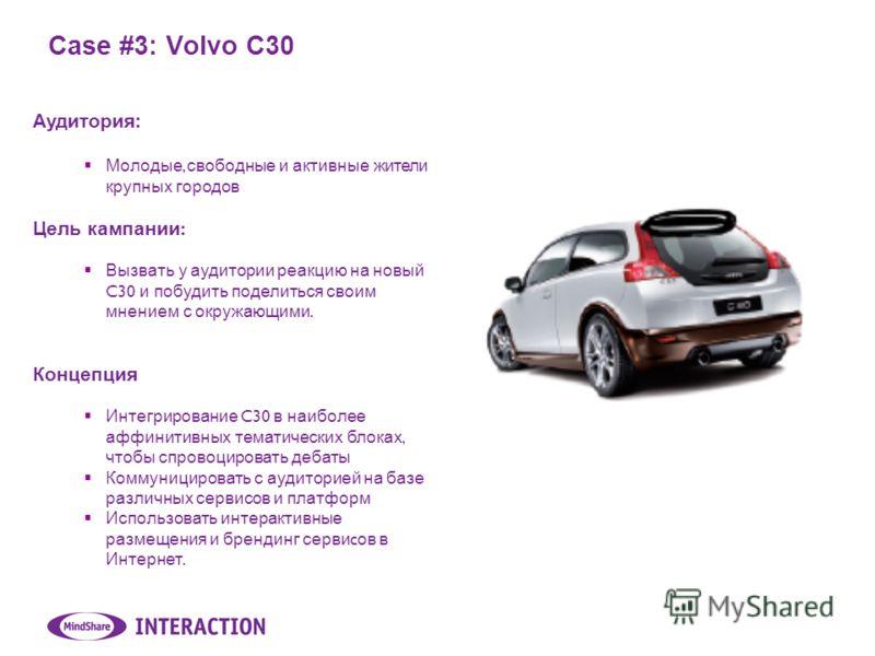 Case #3: Volvo C30 Аудитория: Молодые, свободные и активные жители крупных городов Цель кампании : Вызвать у аудитории реакцию на новый C30 и побудить поделиться своим мнением с окружающими. Концепция Интегрирование C30 в наиболее аффинитивных темати