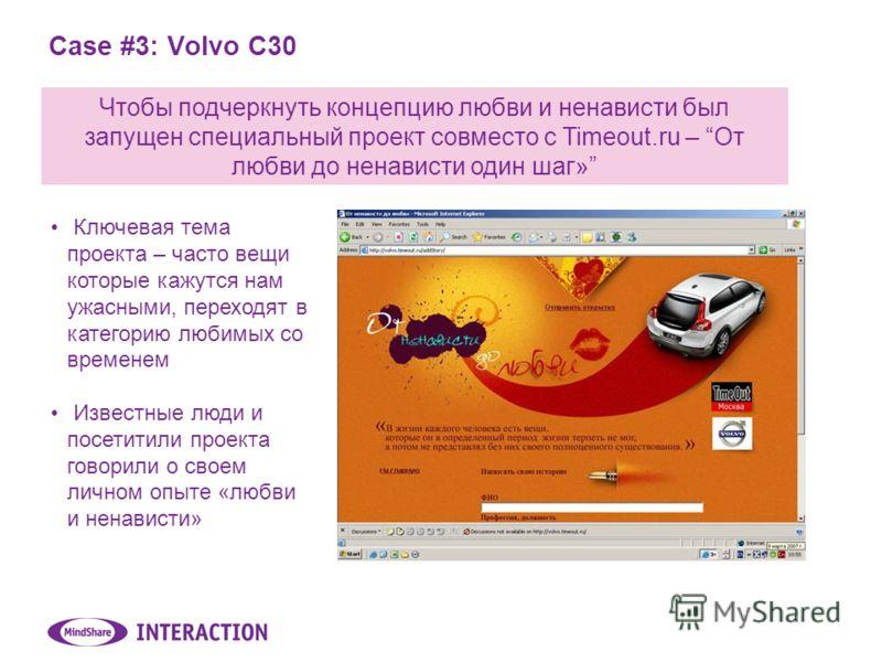 Case #3: Volvo C30 Чтобы подчеркнуть концепцию любви и ненависти был запущен специальный проект совместо с Timeout.ru – От любви до ненависти один шаг» Ключевая тема проекта – часто вещи которые кажутся нам ужасными, переходят в категорию любимых со