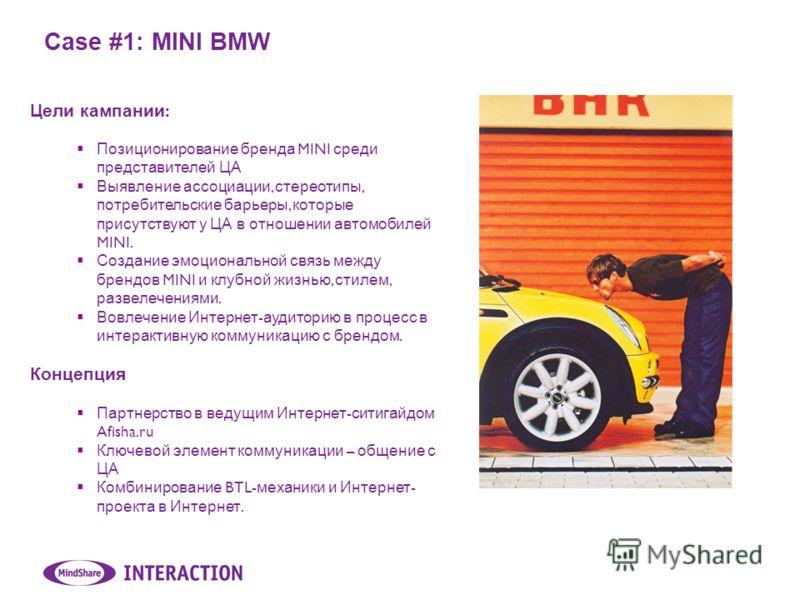 Case #1: MINI BMW Цели кампании : Позиционирование бренда MINI среди представителей ЦА Выявление ассоциации, стереотипы, потребительские барьеры, которые присутствуют у ЦА в отношении автомобилей MINI. Создание эмоциональной связь между брендов MINI