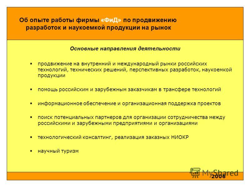 2006 Об опыте работы фирмы «ФиД» по продвижению разработок и наукоемкой продукции на рынок Основные направления деятельности продвижение на внутренний и международный рынки российских технологий, технических решений, перспективных разработок, наукоем