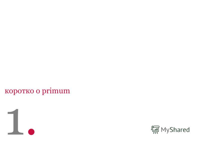 123056, Москва ул. Юлиуса Фучика дом 6, стр. 2 office@primum-mobile.ru www.primum-mobile.ru +7 (495) 545 0198 Агентство корпоративных и финансовых коммуникаций 3 коротко о primum 1.1.
