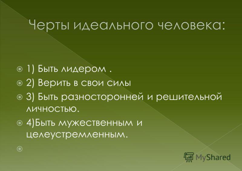 1) Быть лидером. 2) Верить в свои силы 3) Быть разносторонней и решительной личностью. 4)Быть мужественным и целеустремленным.