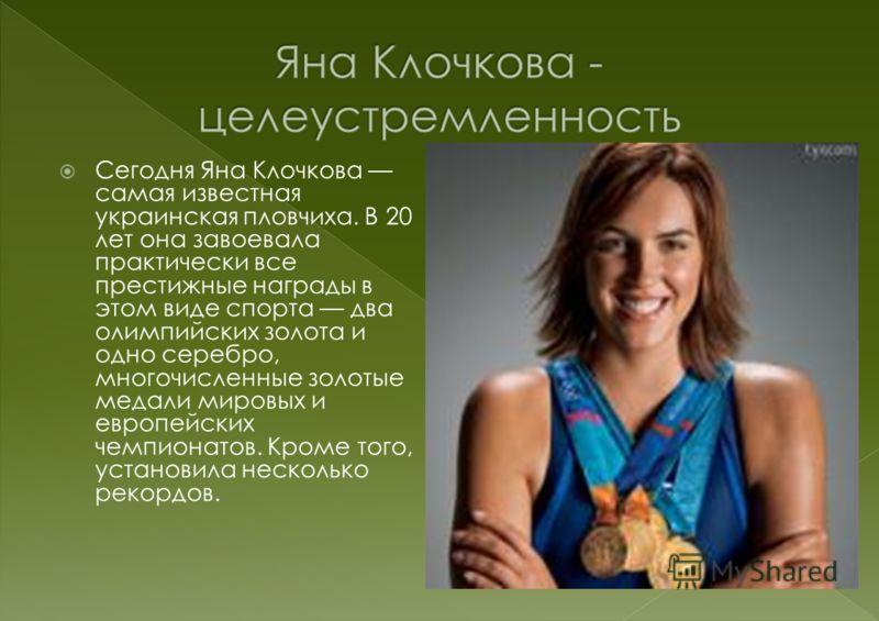 Сегодня Яна Клочкова самая известная украинская пловчиха. В 20 лет она завоевала практически все престижные награды в этом виде спорта два олимпийских золота и одно серебро, многочисленные золотые медали мировых и европейских чемпионатов. Кроме того,