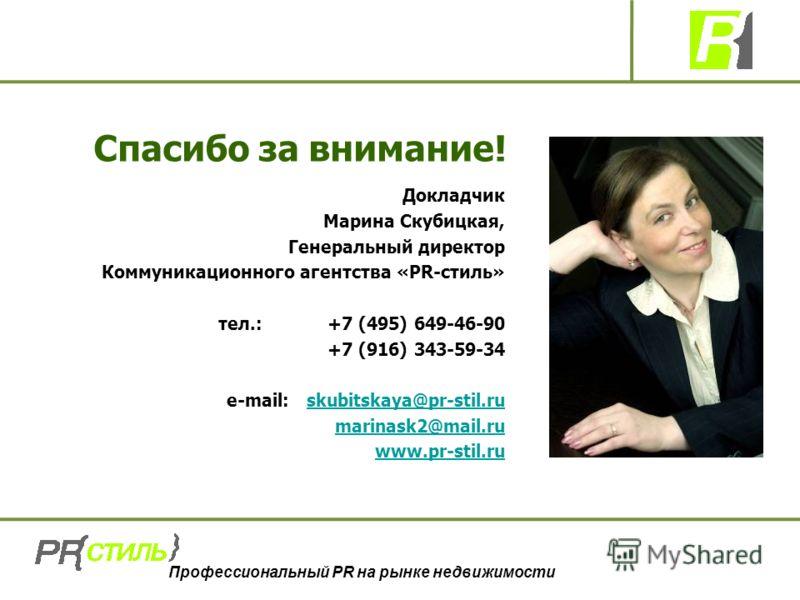 Профессиональный PR на рынке недвижимости Спасибо за внимание! Докладчик Марина Скубицкая, Генеральный директор Коммуникационного агентства «PR-стиль» тел.: +7 (495) 649-46-90 +7 (916) 343-59-34 e-mail: skubitskaya@pr-stil.ruskubitskaya@pr-stil.ru ma