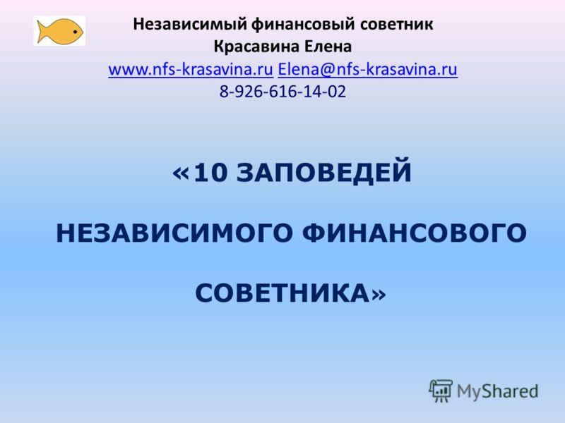 «10 ЗАПОВЕДЕЙ НЕЗАВИСИМОГО ФИНАНСОВОГО СОВЕТНИКА » Независимый финансовый советник Красавина Елена www.nfs-krasavina.ruwww.nfs-krasavina.ru Elena@nfs-krasavina.ruElena@nfs-krasavina.ru 8-926-616-14-02