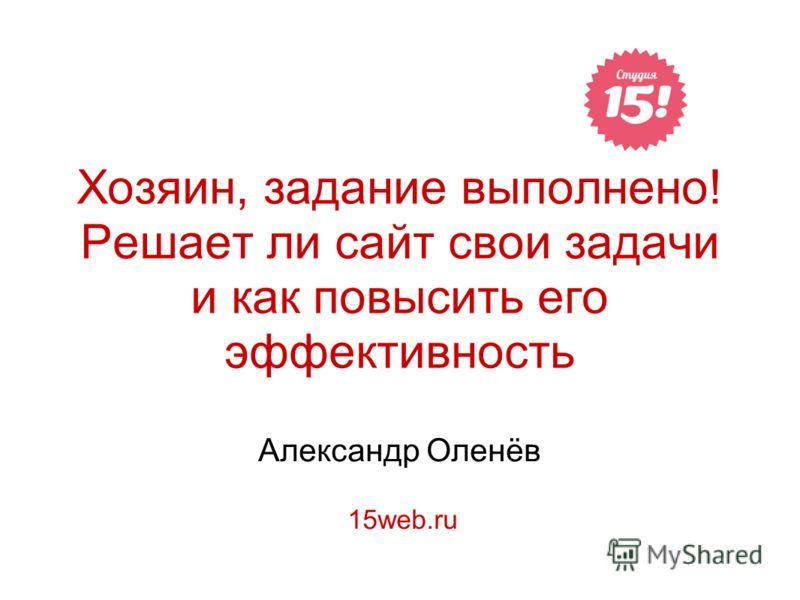 Хозяин, задание выполнено! Решает ли сайт свои задачи и как повысить его эффективность Александр Оленёв 15web.ru
