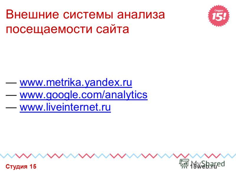 Внешние системы анализа посещаемости сайта www.metrika.yandex.ru www.google.com/analytics www.liveinternet.ru Студия 15 15web.ru