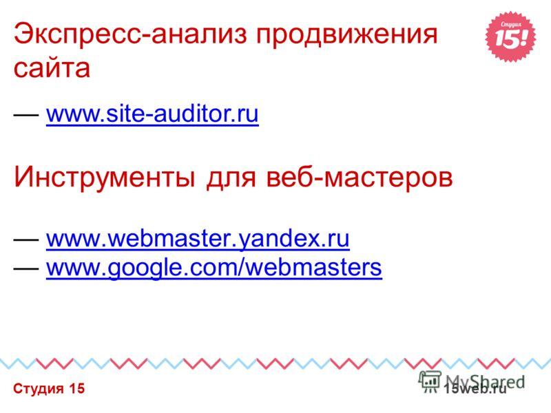 Экспресс-анализ продвижения сайта www.webmaster.yandex.ru www.google.com/webmasters Студия 15 15web.ru Инструменты для веб-мастеров www.site-auditor.ru