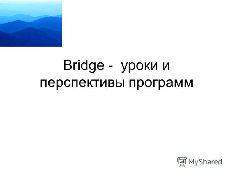Bridge - уроки и перспективы программ
