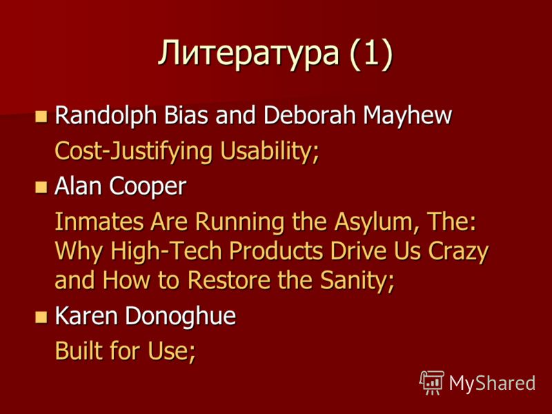 Литература (1) Randolph Bias and Deborah Mayhew Randolph Bias and Deborah Mayhew Cost-Justifying Usability; Alan Cooper Alan Cooper Inmates Are Running the Asylum, The: Why High-Tech Products Drive Us Crazy and How to Restore the Sanity; Karen Donogh